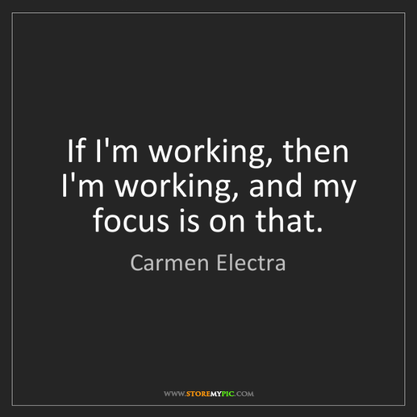 Carmen Electra: If I'm working, then I'm working, and my focus is on...