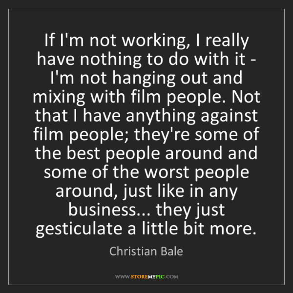Christian Bale: If I'm not working, I really have nothing to do with...