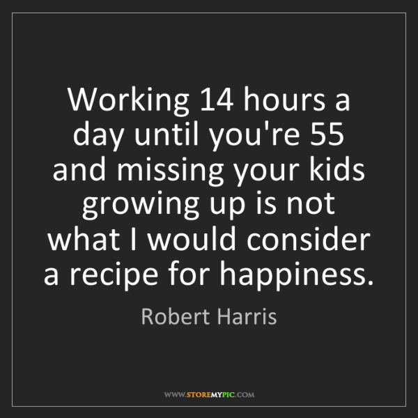 Robert Harris: Working 14 hours a day until you're 55 and missing your...