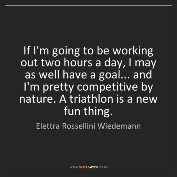 Elettra Rossellini Wiedemann: If I'm going to be working out two hours a day, I may...
