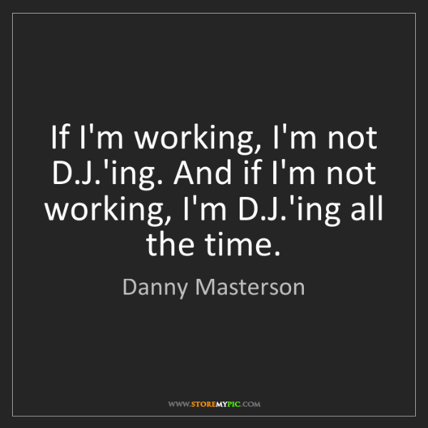 Danny Masterson: If I'm working, I'm not D.J.'ing. And if I'm not working,...