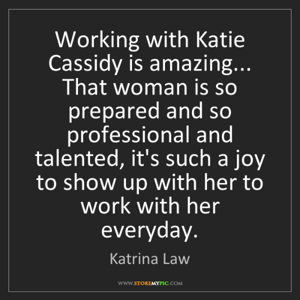 Katrina Law: Working with Katie Cassidy is amazing... That woman is...