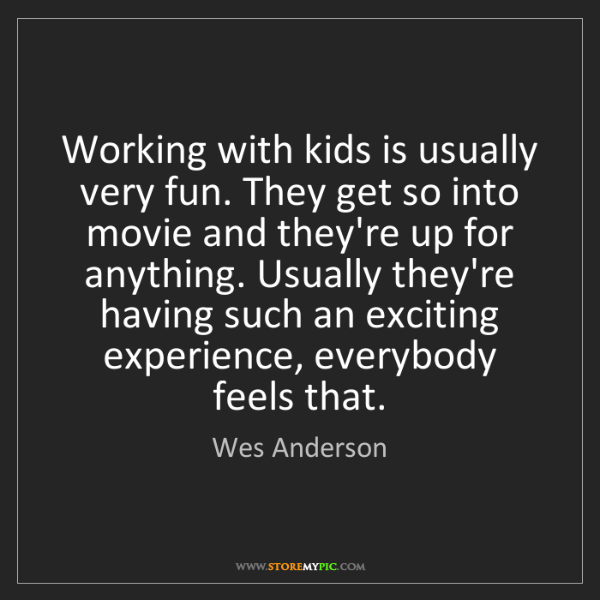 Wes Anderson: Working with kids is usually very fun. They get so into...