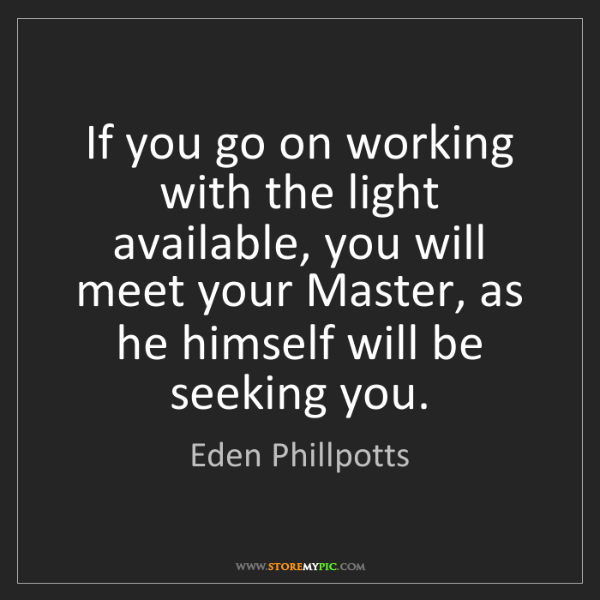 Eden Phillpotts: If you go on working with the light available, you will...