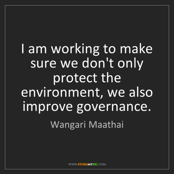 Wangari Maathai: I am working to make sure we don't only protect the environment,...