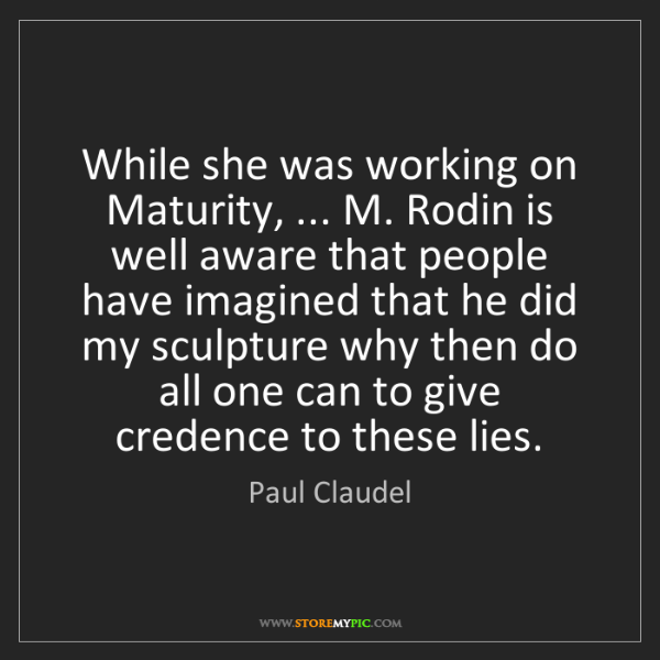 Paul Claudel: While she was working on Maturity, ... M. Rodin is well...
