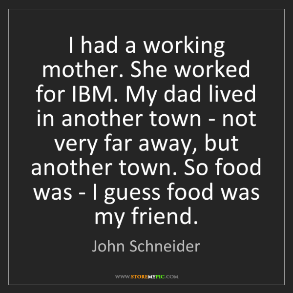 John Schneider: I had a working mother. She worked for IBM. My dad lived...