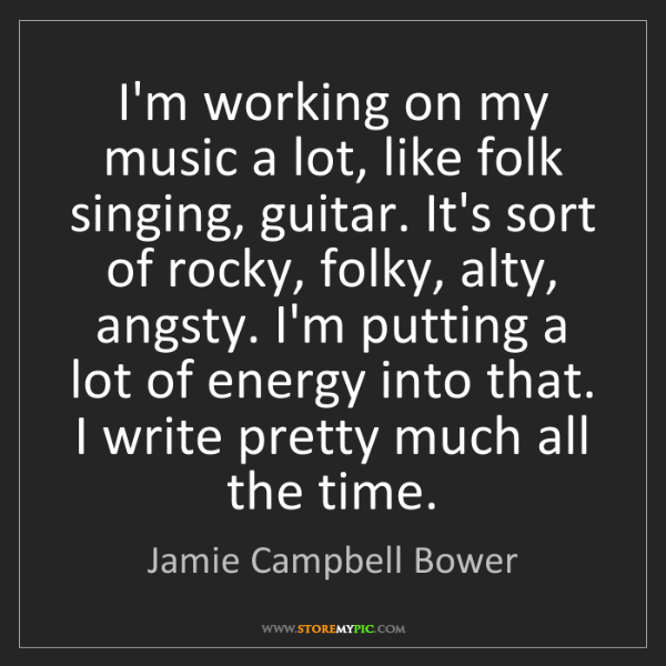 Jamie Campbell Bower: I'm working on my music a lot, like folk singing, guitar....