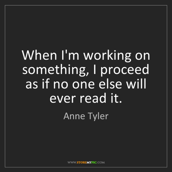 Anne Tyler: When I'm working on something, I proceed as if no one...