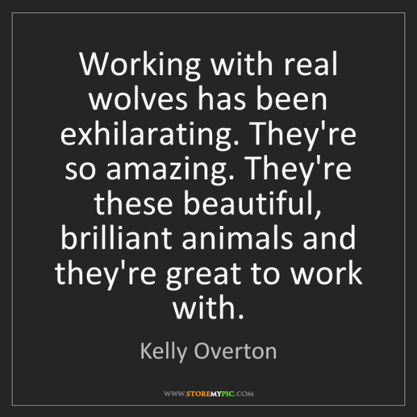 Kelly Overton: Working with real wolves has been exhilarating. They're...