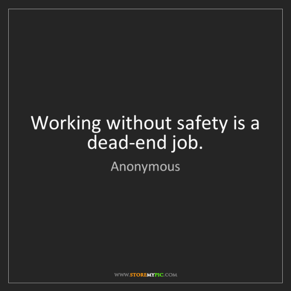 Anonymous: Working without safety is a dead-end job.