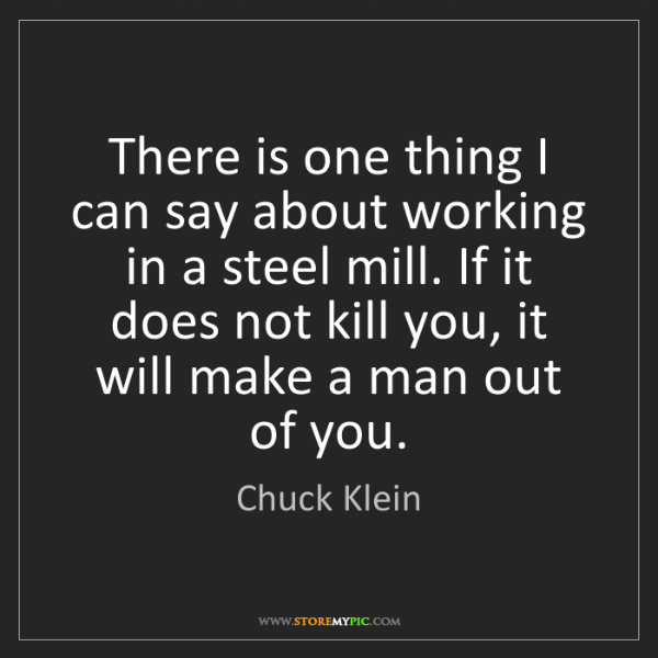 Chuck Klein: There is one thing I can say about working in a steel...