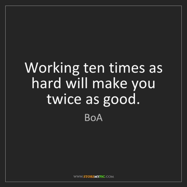 BoA: Working ten times as hard will make you twice as good.