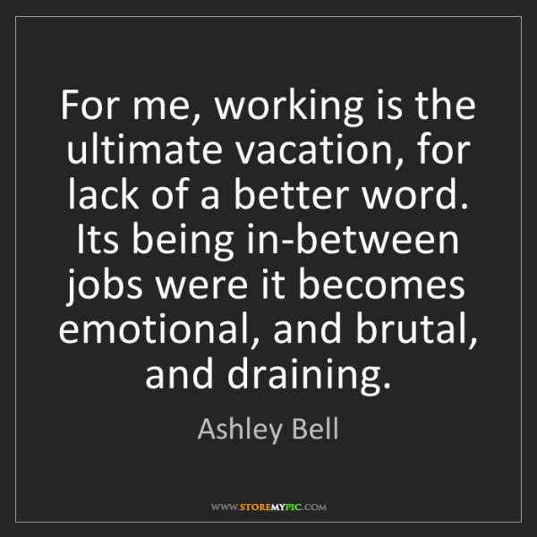 Ashley Bell: For me, working is the ultimate vacation, for lack of...