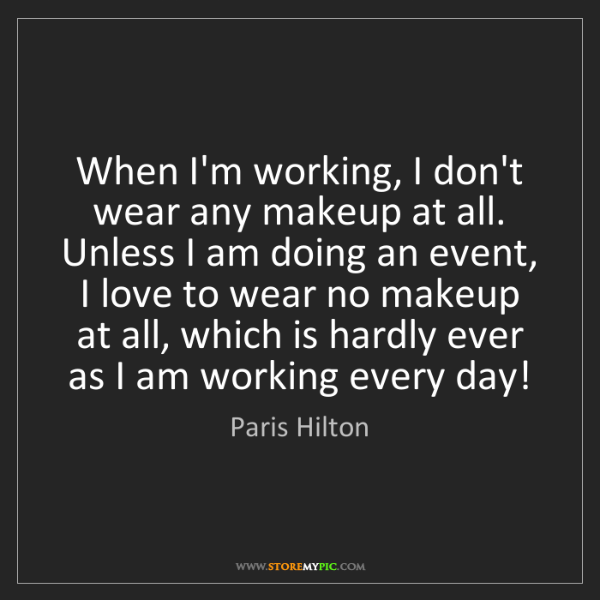 Paris Hilton: When I'm working, I don't wear any makeup at all. Unless...