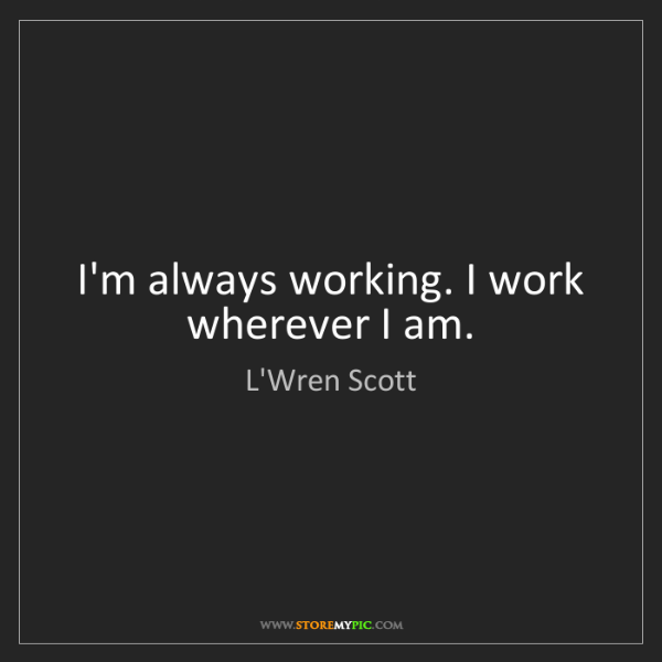 L'Wren Scott: I'm always working. I work wherever I am.