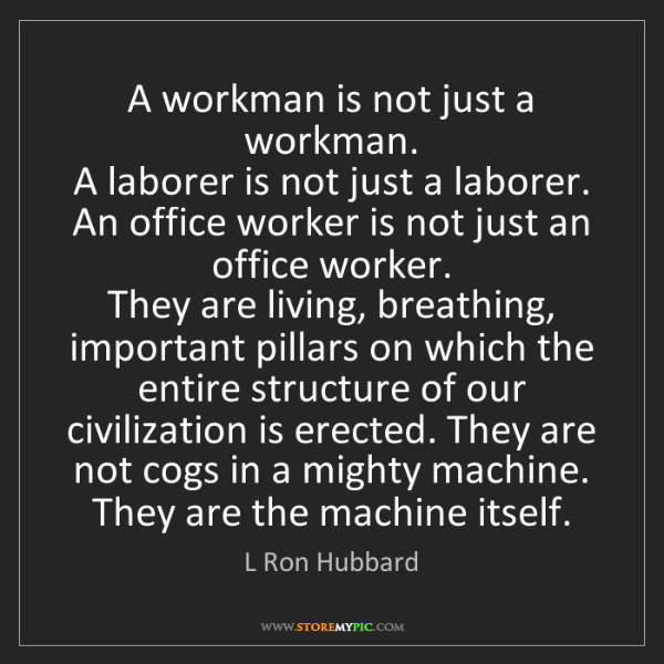 L Ron Hubbard: A workman is not just a workman.   A laborer is not just...
