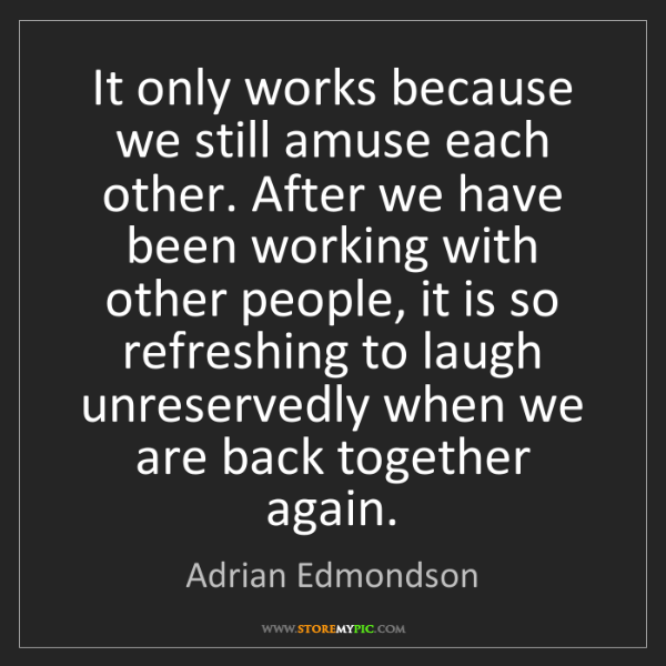 Adrian Edmondson: It only works because we still amuse each other. After...