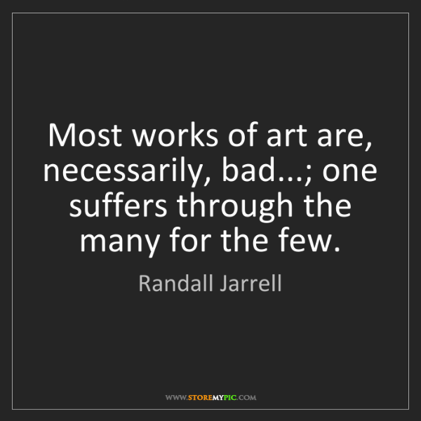 Randall Jarrell: Most works of art are, necessarily, bad...; one suffers...