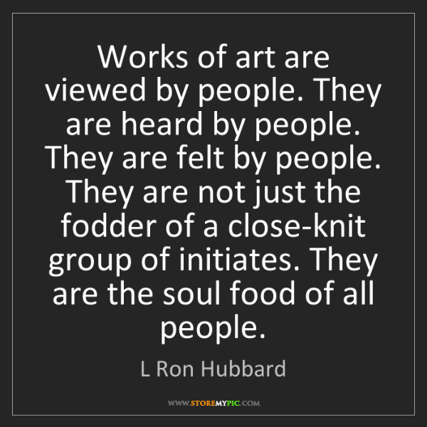 L Ron Hubbard: Works of art are viewed by people. They are heard by...
