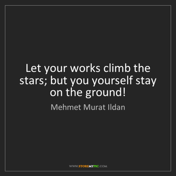 Mehmet Murat Ildan: Let your works climb the stars; but you yourself stay...