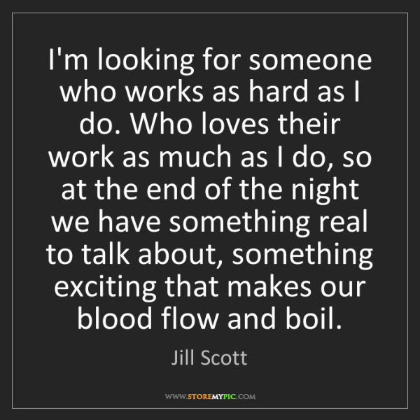 Jill Scott: I'm looking for someone who works as hard as I do. Who...