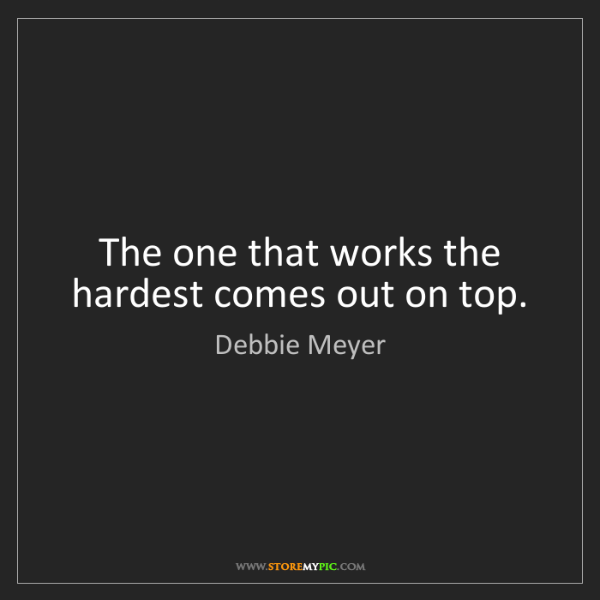 Debbie Meyer: The one that works the hardest comes out on top.