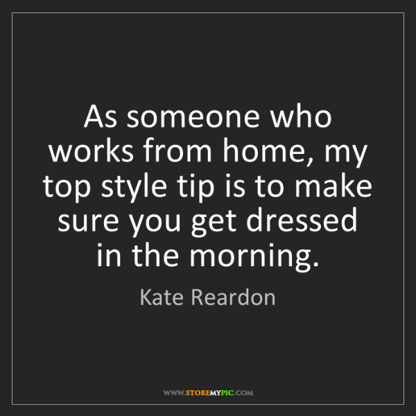 Kate Reardon: As someone who works from home, my top style tip is to...