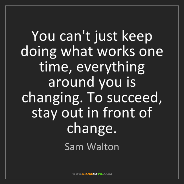 Sam Walton: You can't just keep doing what works one time, everything...
