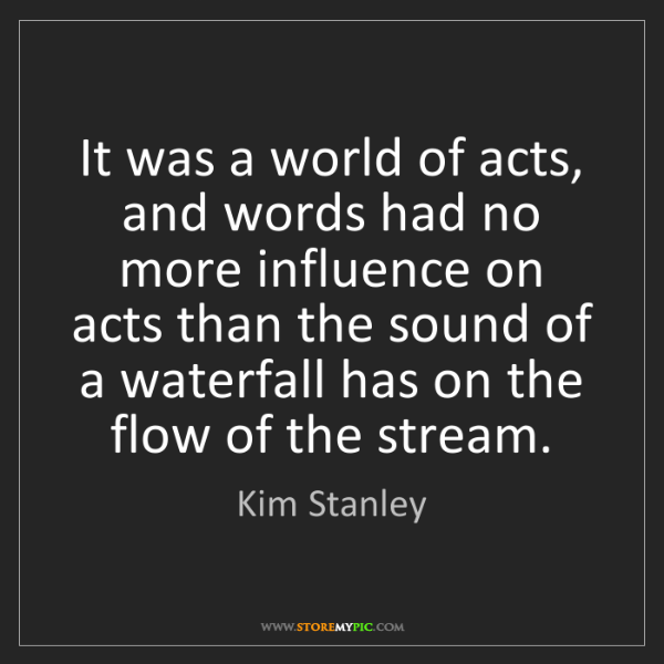 Kim Stanley: It was a world of acts, and words had no more influence...