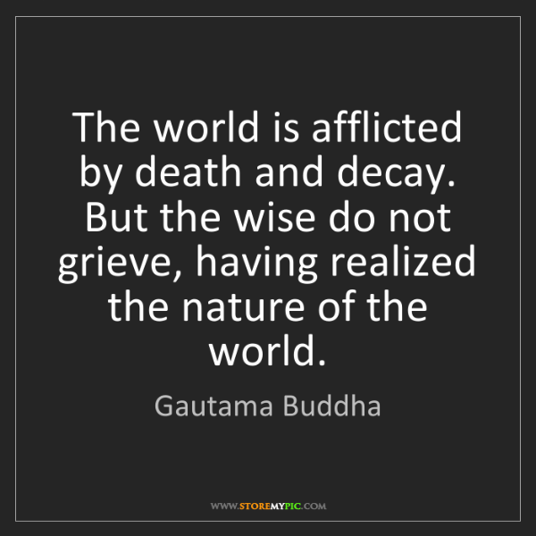 Gautama Buddha: The world is afflicted by death and decay. But the wise...