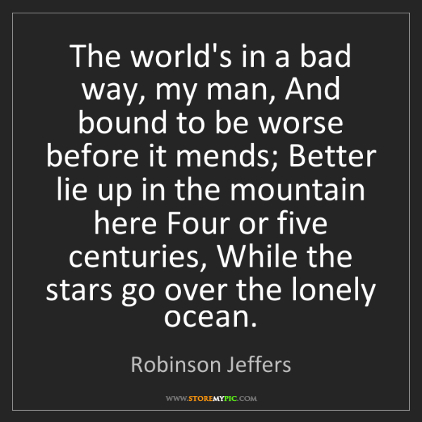 Robinson Jeffers: The world's in a bad way, my man, And bound to be worse...