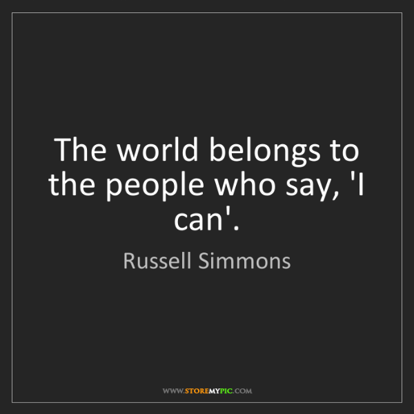 Russell Simmons: The world belongs to the people who say, 'I can'.