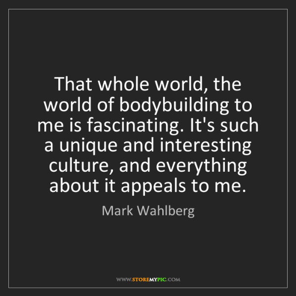 Mark Wahlberg: That whole world, the world of bodybuilding to me is...