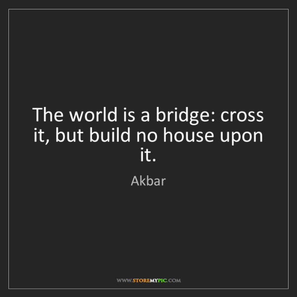 Akbar: The world is a bridge: cross it, but build no house upon...