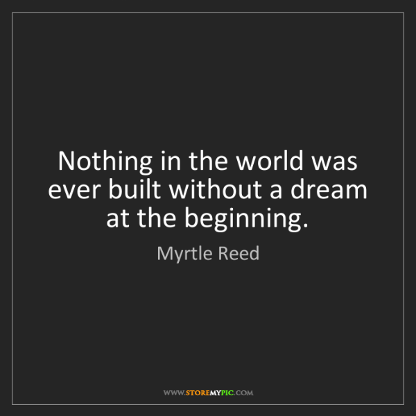 Myrtle Reed: Nothing in the world was ever built without a dream at...