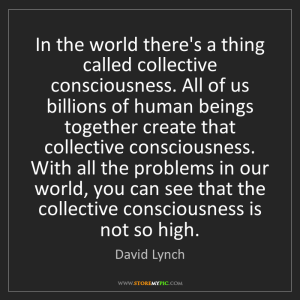 David Lynch: In the world there's a thing called collective consciousness....