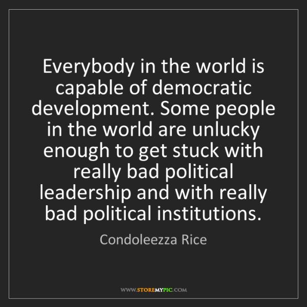 Condoleezza Rice: Everybody in the world is capable of democratic development....