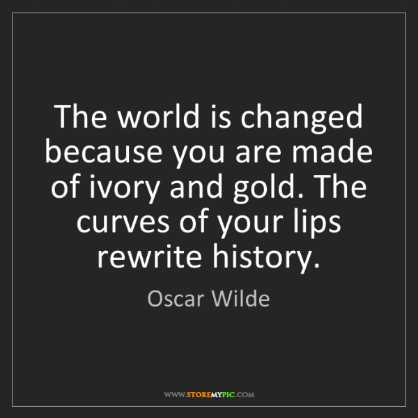 Oscar Wilde: The world is changed because you are made of ivory and...