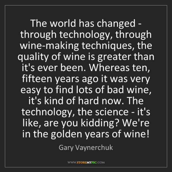 Gary Vaynerchuk: The world has changed - through technology, through wine-making...