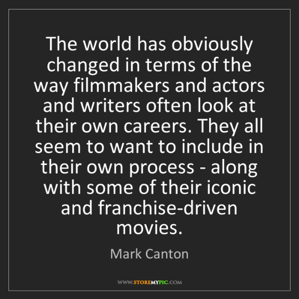 Mark Canton: The world has obviously changed in terms of the way filmmakers...