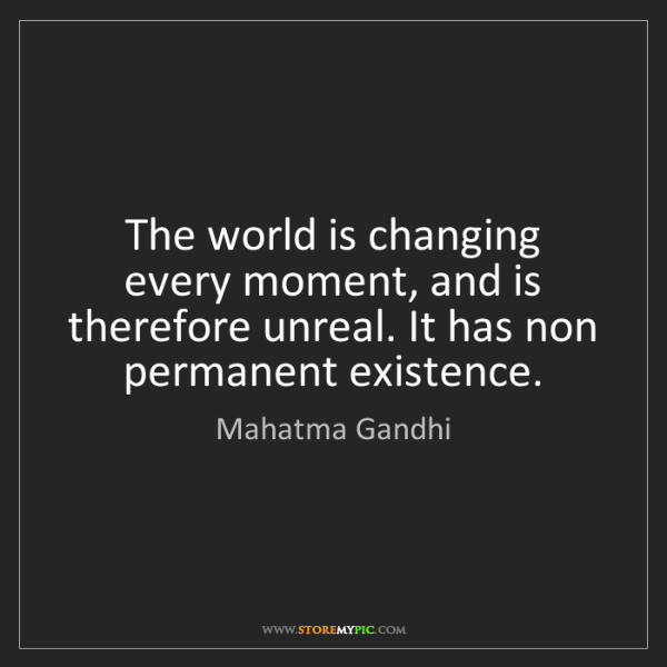 Mahatma Gandhi: The world is changing every moment, and is therefore...