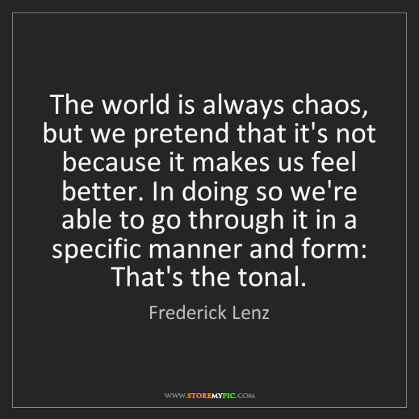 Frederick Lenz: The world is always chaos, but we pretend that it's not...