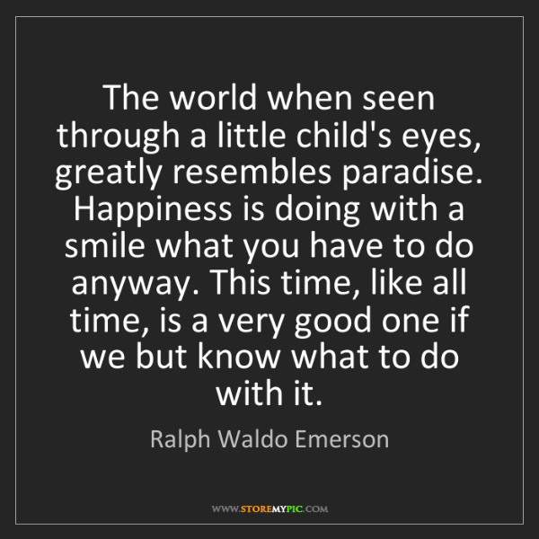 Ralph Waldo Emerson: The world when seen through a little child's eyes, greatly...