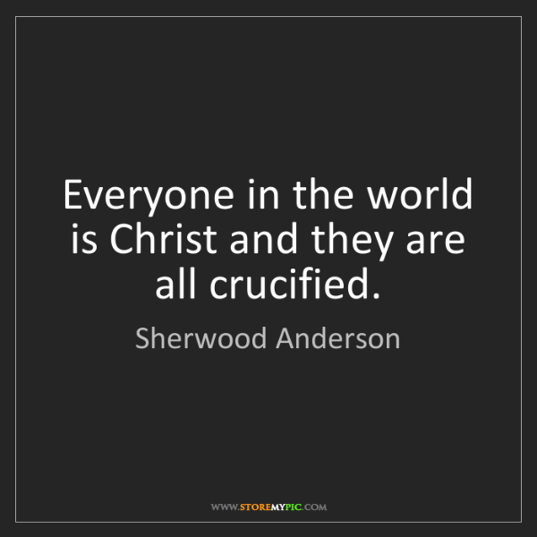 Sherwood Anderson: Everyone in the world is Christ and they are all crucified.