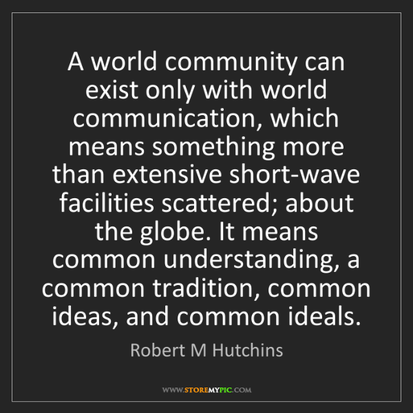 Robert M Hutchins: A world community can exist only with world communication,...