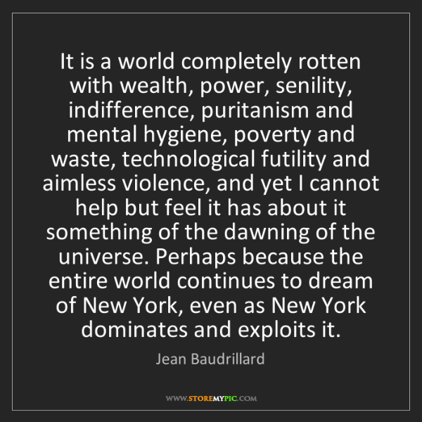 Jean Baudrillard: It is a world completely rotten with wealth, power, senility,...
