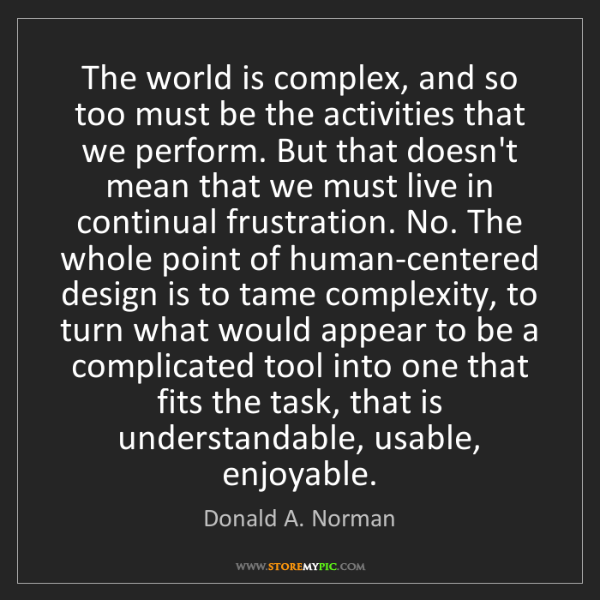 Donald A. Norman: The world is complex, and so too must be the activities...