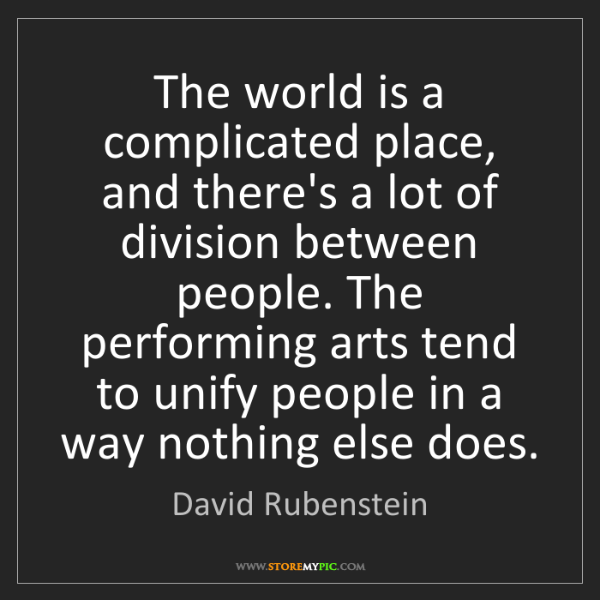 David Rubenstein: The world is a complicated place, and there's a lot of...
