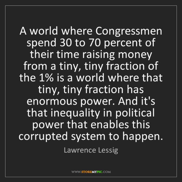 Lawrence Lessig: A world where Congressmen spend 30 to 70 percent of their...